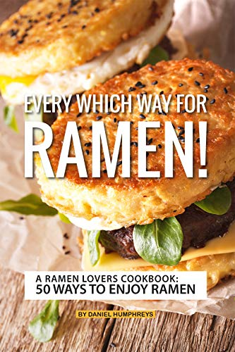 Every which Way for Ramen!: A Ramen Lovers Cookbook: 50 Ways to Enjoy Ramen by Daniel Humphreys