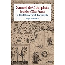 Samuel de Champlain: Founder of New France: A Brief History with Documents