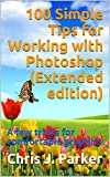 100 Simple Tips for Working with Photoshop (Extended edition): A few tricks for comfortable graphics