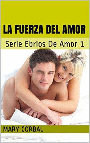 La Fuerza Del Amor: Serie Ebrios De Amor 1 (Spanish Edition)