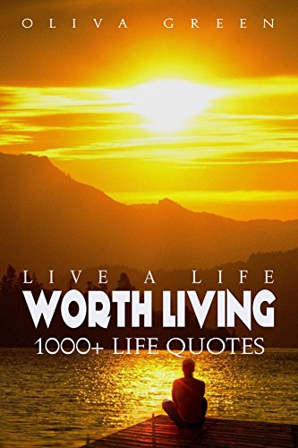 Live A Life Worth Living 1000 Life Quotes The Mega Book Of Quotes