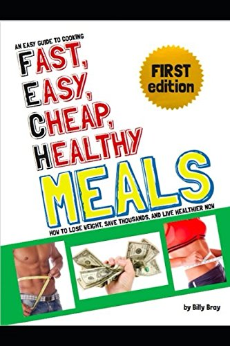 An Easy Guide to Cooking  Fast, Easy, Cheap, Healthy Meals: How to Lose Weight, Save Thousands, and Live Healthier Now by Billy Bray