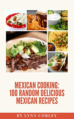 Mexican Cooking: 100 Random Delicious Mexican Recipes (Mexican Cuisine Book 1) by Lynn Corley