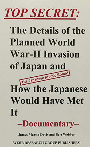 Top Secret: The Details of the Planned World War-II Invasion of Japan and How the Japanese Would Have Met It : Documentary James Martin Davis