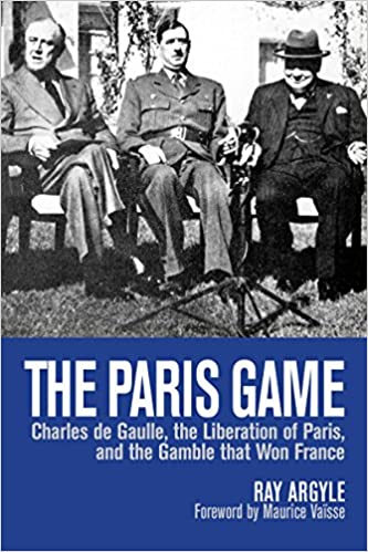 Book The Paris Game: Charles de Gaulle, the Liberation of Paris, and the Gamble that Won France by Maurice Vaïsse (Foreword), Ray Argyle (26-Aug-2014)