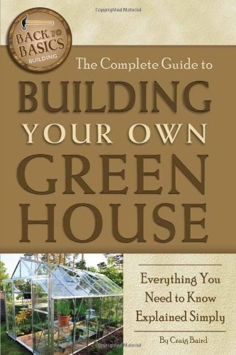 The Complete Guide to Building Your Own Greenhouse: A Complete Step-by-Step Guide (Back-To-Basics) ()