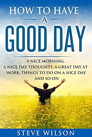 Amazon Com How To Have A Good Day A Nice Morning A Nice Day Thoughts A Great Day At Work Things To Do On A Nice Day And So On Ebook Wilson Steve