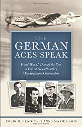German Aces Speak: World War II Through the Eyes of Four of the Luftwaffe's Most Important Commanders