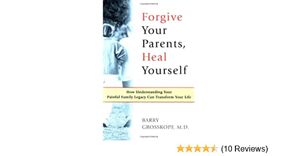 Forgive Your Parents, Heal Yourself: How Understanding Your