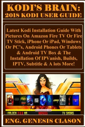 KODI'S BRAIN: 2018 Kodi User Guide: Latest Kodi Installation Guide With Pictures On Amazon Fire TV Or Fire TV Stick, iPhone Or iPad, Windows Or PC?s, ... Builds, IPTV, Subtitle & A lots More!