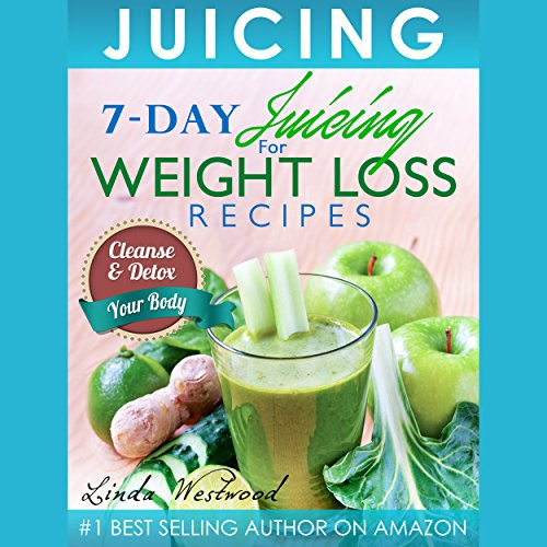 Juicing: 7-Day Juicing for Weight Loss Recipes: Cleanse & Detox Your Body by Linda Westwood