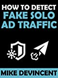 How To Detect Fake Solo Ad Traffic: Never Get Ripped Off By Shady Solo Ad Vendors Ever Again
