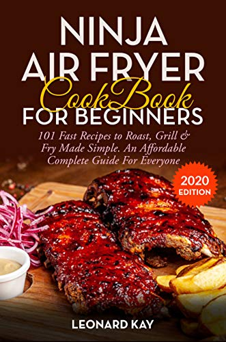 NINJA AIR FRYER COOKBOOK FOR BEGINNERS: 101 Fast Recipes To Roast, Grill & Fry Made Simple. An Affordable Complete Guide For Everyone  [#2020 Edition]
