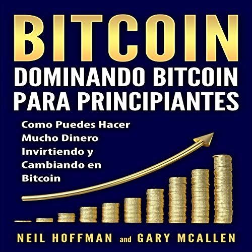 Bitcoin: Dominando Bitcoin para Principiantes [Bitcoin: Mastering Bitcoin for Beginners]: Como Puedes Hacer una Cantidad Insana de Dinero Invirtiendo e Intercambiando Bitcoin