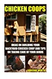 Chicken Coops: Ideas For Building Your Backyard Chicken Coop And Tips For Taking Care Of Your Birds: (chicken coop plans, how to raise chickens) (how to build a chicken coop, chicken coops and runs)