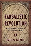 Kabbalistic Revolution : Reimagining Judaism in Medieval Spain, Lachter, Hartley, 0813568757