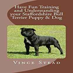 Have Fun Training and Understanding your Staffordshire Bull Terrier Puppy & Dog