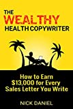 The Wealthy Health Copywriter: How to Earn $13,000 For Every Sales Letter You Write