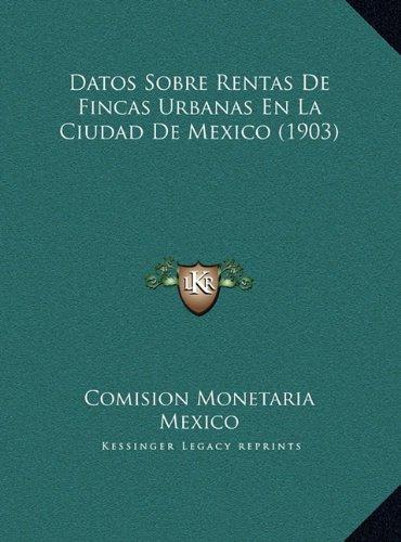 Datos Sobre Rentas De Fincas Urbanas En La Ciudad De Mexico (1903) (Spanish Edition) [Comision Monetaria Mexico] (Tapa Dura)
