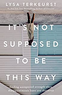 Book Cover: It's Not Supposed to Be This Way: Finding Unexpected Strength When Disappointments Leave You Shattered