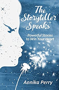 THE STORYTELLER SPEAKS: Powerful Stories to Win Your Heart by [Perry, Annika]