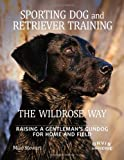 Sporting Dog and Retriever Training: The Wildrose Way: Raising a Gentleman's Gundog for Home and Field