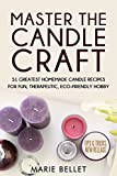 Master The Candle Craft: 51 Greatest Homemade Candle Recipes For Fun, Therapeutic, Eco-Friendly Hobby