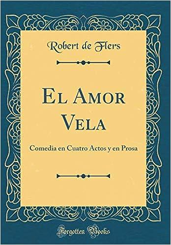 El Amor Vela: Comedia En Cuatro Actos Y En Prosa (Classic Reprint ...