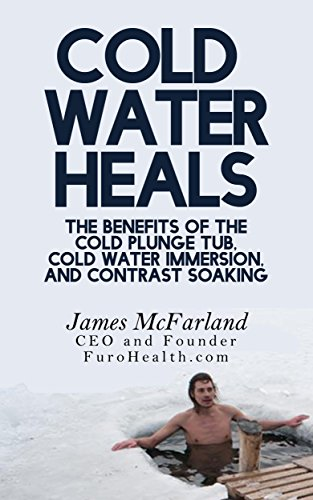 Cold Water Heals: The Benefits of the Cold Plunge Tub, Cold Water Immersion and Contrast Soaking (How Water Heals Book - Benefits Water Of Cold