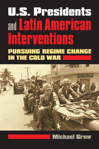 - U.S. Presidents and Latin American Interventions: Pursuing Regime Change in the Cold War