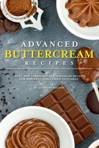 Advanced Buttercream Recipes: Tasty and Intricate Buttercream Recipes for Gourmet Cakes and Cupcakes by Anthony Boundy