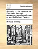 Remarks on the Report of the East India Directors, Respecting the Sale and Prices of Tea by Richard Twining, Richard Twining, 1170363989