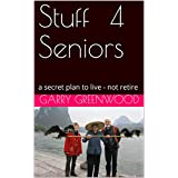 Stuff For Seniors: a secret plan to live - not retire
