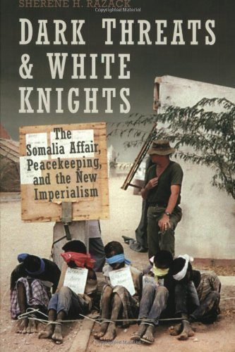 Dark Threats and White Knights: The Somalia Affair, Peacekeeping, and the New Imperialism by Sherene Razack (May 6 2004)