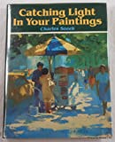 Catching Light in Your Paintings, Charles Sovek, 0891340947