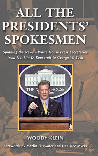All the Presidents' Spokesmen: Spinning the News--White House Press Secretaries from Franklin D. Roosevelt to George W. Bush by Woody Klein
