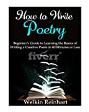 How to Write Poetry: Beginner's Guide to Learning the Basics of Writing a Creative Poem in 60 Minutes or Less (Narrative, Rhyme, Songs, Lyrics, Students, Teachers, Writer Within)