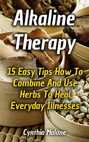 Alkaline Therapy: 15 Easy Tips How To Combine And Use Herbs To Heal Everyday Illnesses by [Malone, Cynthia ]
