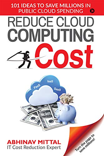 REDUCE CLOUD COMPUTING COST : 101 IDEAS TO SAVE MILLIONS IN PUBLIC CLOUD SPENDING PDF
