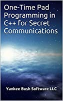 One-Time Pad Programming in C++ for Secret Communications Front Cover