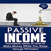 Passive Income: Incredible Ideas of How to Make Money While You Sleep, Part Two | George Whittaker