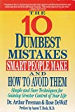 The Ten Dumbest Mistakes Smart People Make and How to Avoid Them, Arthur Freeman and Rose DeWolf, 0060166851