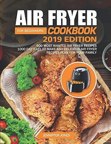 Air Fryer Cookbook For Beginners #2019: 600 Most Wanted Air Fryer Recipes: 1000 Day Easy to Make and Delicious Air Fryer Recipes Plan For Your Family by Jenniffer Jones