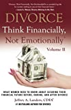 DIVORCE: Think Financially, Not Emotionally® Volume II: What Women Need To Know About Securing Their Financial Future Before, During, and After Divorce (Volume 2)