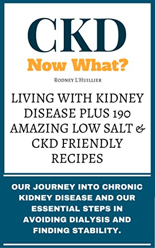 CKD. Now What? Living with Kidney Disease plus 190 Amazing Low Salt & CKD Friendly Recipes: Our Journey into Chronic Kidney Disease and our Essential Steps in avoiding Dialysis and finding Stability. by Rodney L'Huillier