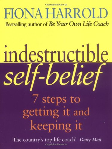 Indestructible Self-Belief : Seven Steps to Getting It and Keeping It pdf