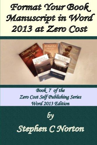 Format Your Book Manuscript In Word 2013 At Zero Cost: Formatting Your Manuscript For Publication (The Zero Cost Self Publishing Series.) (Volume 7)