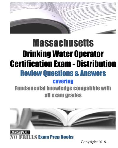 Massachusetts Drinking Water Operator Certification Exam - Distribution Review Questions & Answers: covering fundamental knowledge compatible with all exam grades
