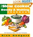 Slow Cooker Ready & Waiting: 160 Sumptuous Meals That Cook Themselves