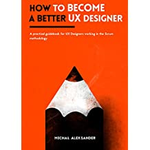 How to become a better UX Designer: A practical guidebook for UX Designers working in the Scrum methodology
